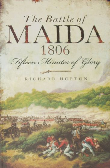 The Battle of Maida 1806, Fifteen Minutes of Glory, by Richard Hopton